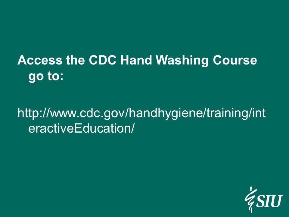 Access the CDC Hand Washing Course go to: http://www. cdc