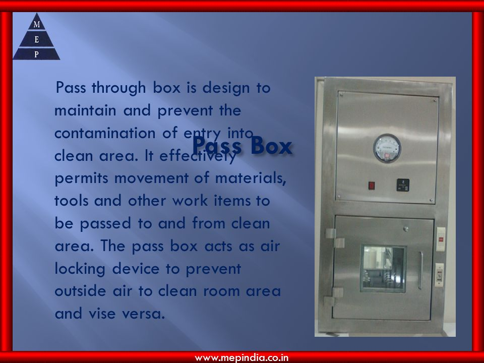 Pass through box is design to maintain and prevent the contamination of entry into clean area. It effectively permits movement of materials, tools and other work items to be passed to and from clean area. The pass box acts as air locking device to prevent outside air to clean room area and vise versa.