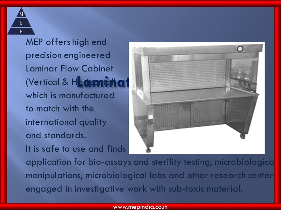 MEP offers high end precision engineered Laminar Flow Cabinet (Vertical & Horizontal) which is manufactured to match with the international quality and standards. It is safe to use and finds application for bio-assays and sterility testing, microbiological manipulations, microbiological labs and other research centers engaged in investigative work with sub-toxic material.