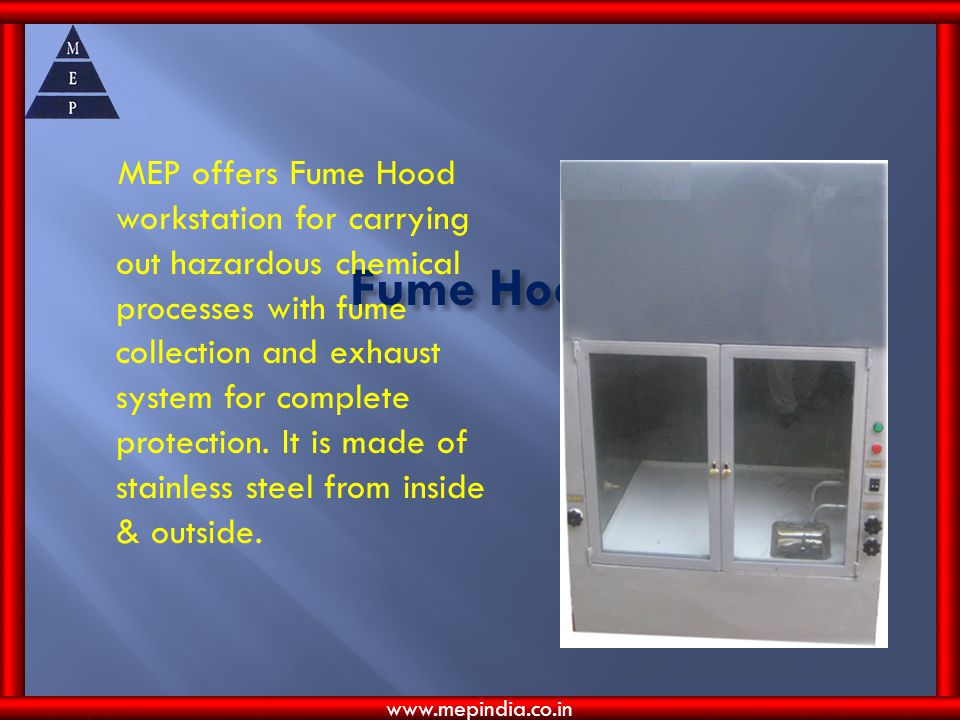 MEP offers Fume Hood workstation for carrying out hazardous chemical processes with fume collection and exhaust system for complete protection. It is made of stainless steel from inside & outside.