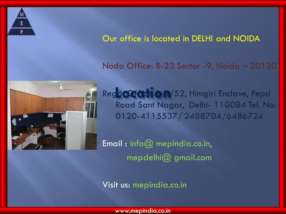 Our office is located in DELHI and NOIDA Noda Office: B-23 Sector -9, Noida – 201301 Regd. Office: B-3/52, Himgiri Enclave, Pepsi Road Sant Nagar, Delhi- 110084 Tel. No: 0120-4115537/ 2488704/6486724 Email : info@ mepindia.co.in, mepdelhi@ gmail.com Visit us: mepindia.co.in