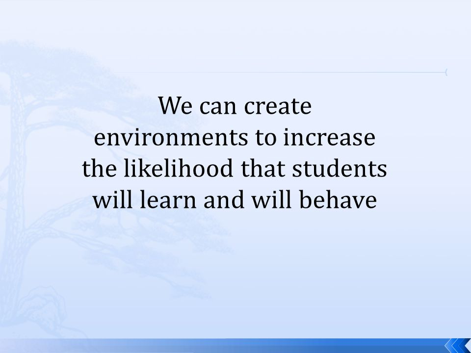 We can create environments to increase the likelihood that students will learn and will behave