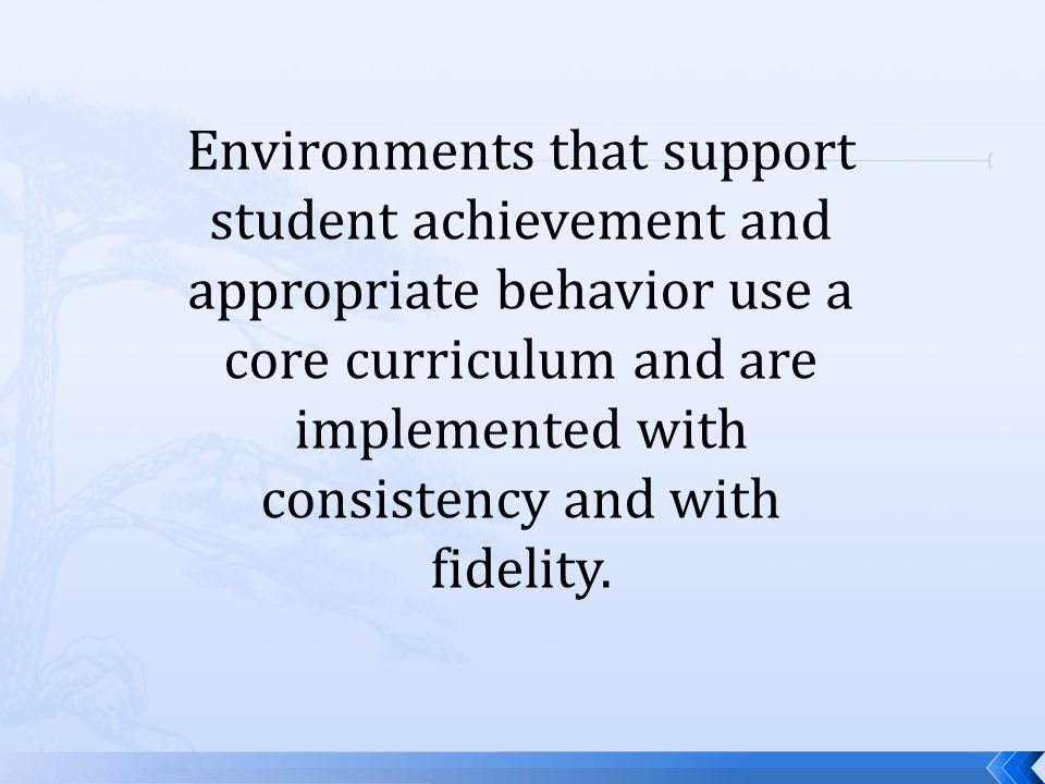 Environments that support student achievement and appropriate behavior use a core curriculum and are implemented with consistency and with fidelity.