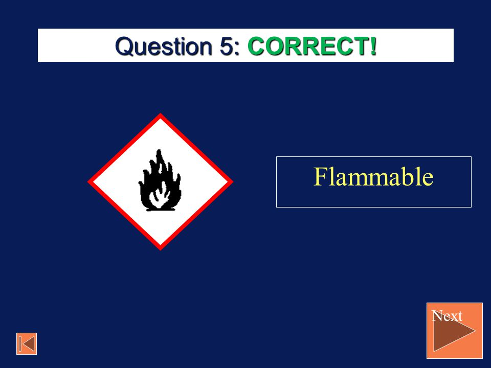 Question 5: CORRECT! Flammable Next