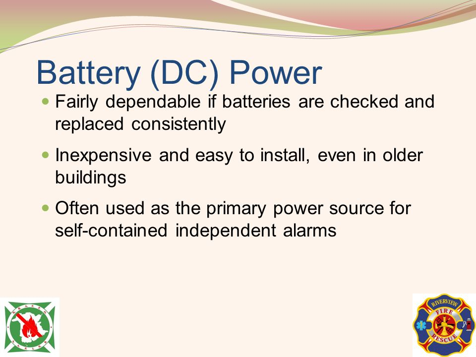 Battery (DC) Power Fairly dependable if batteries are checked and replaced consistently. Inexpensive and easy to install, even in older buildings.