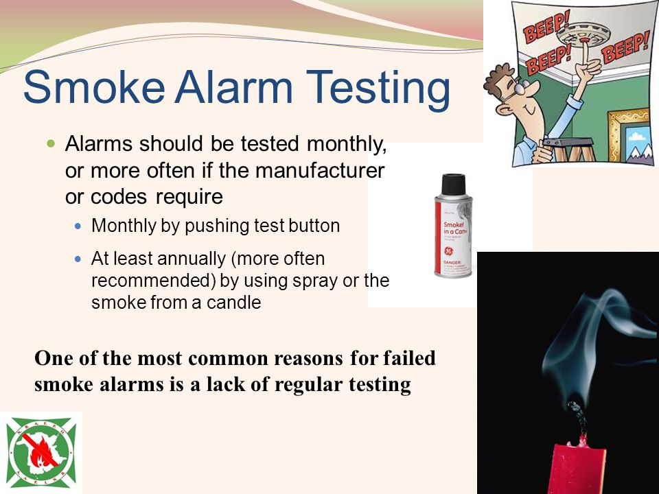 Smoke Alarm Testing Alarms should be tested monthly, or more often if the manufacturer or codes require.