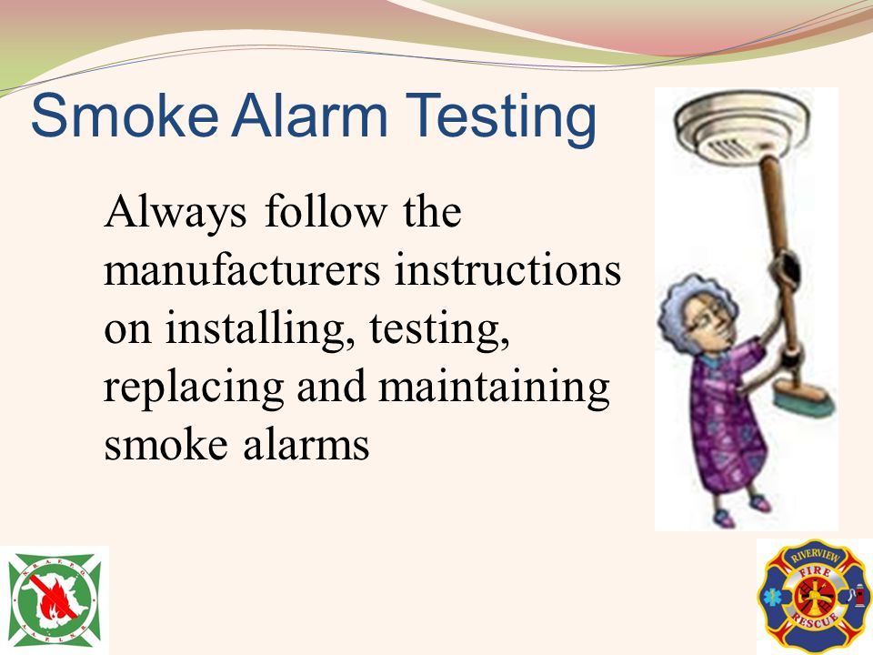 Smoke Alarm Testing Always follow the manufacturers instructions on installing, testing, replacing and maintaining smoke alarms.