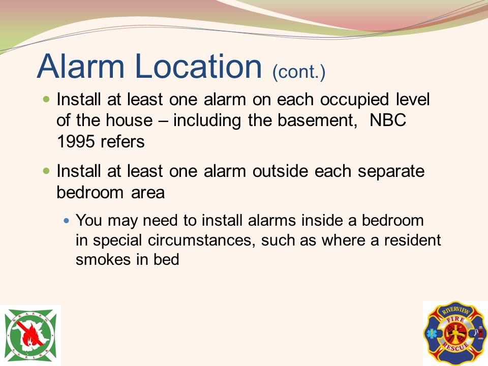 Alarm Location (cont.) Install at least one alarm on each occupied level of the house – including the basement, NBC 1995 refers.