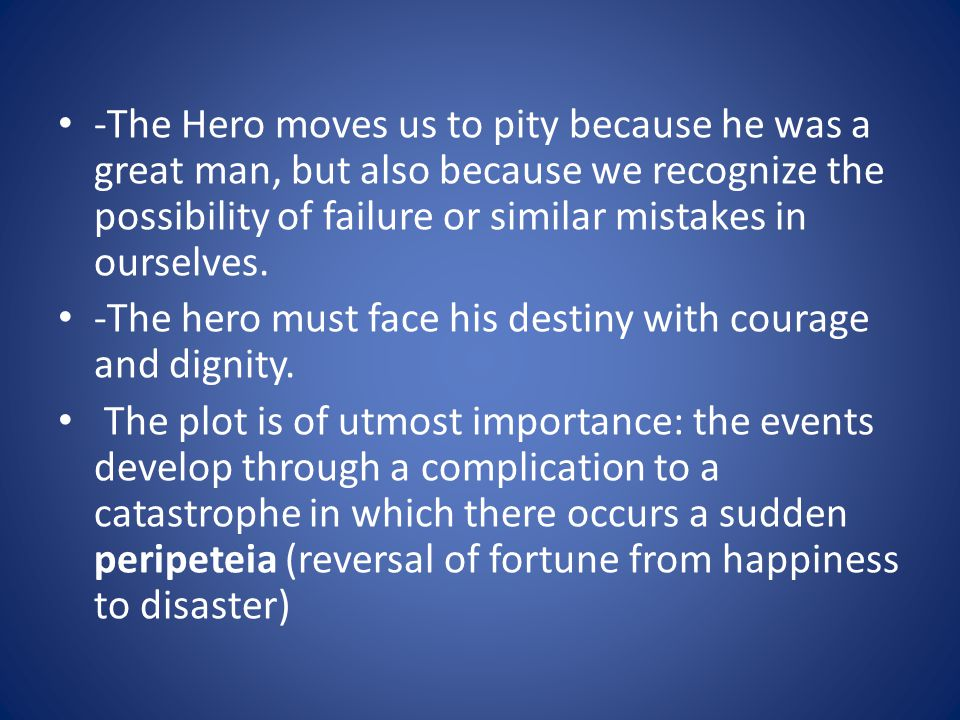 -The Hero moves us to pity because he was a great man, but also because we recognize the possibility of failure or similar mistakes in ourselves.
