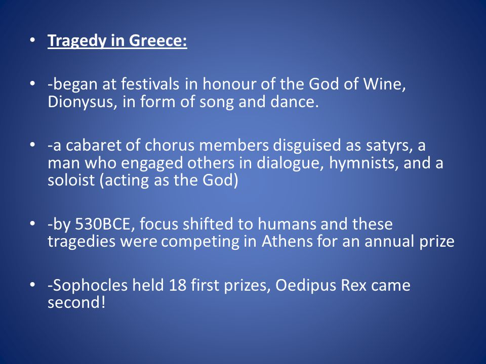 Tragedy in Greece: -began at festivals in honour of the God of Wine, Dionysus, in form of song and dance.