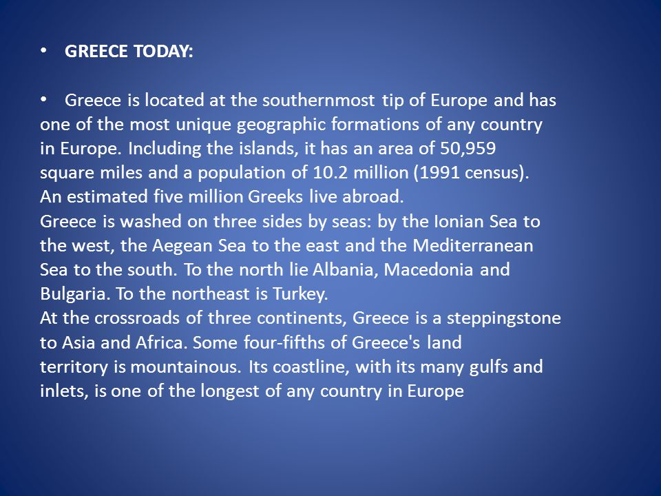 GREECE TODAY: Greece is located at the southernmost tip of Europe and has. one of the most unique geographic formations of any country.