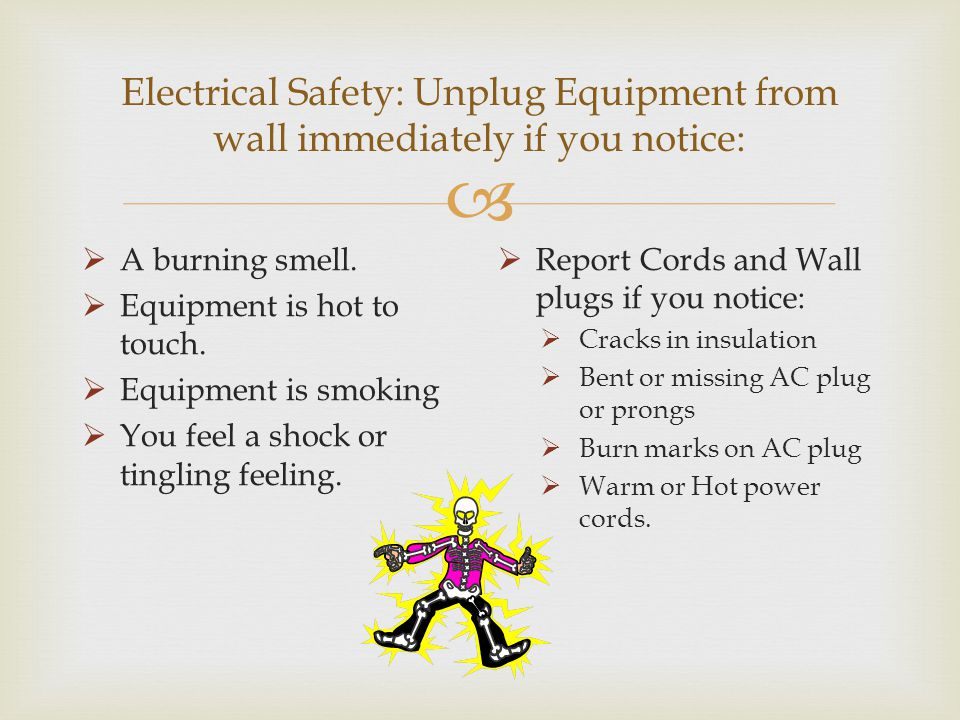 Electrical Safety: Unplug Equipment from wall immediately if you notice: