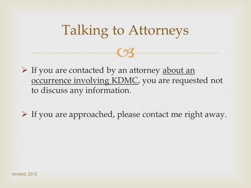 Talking to Attorneys If you are contacted by an attorney about an occurrence involving KDMC, you are requested not to discuss any information.