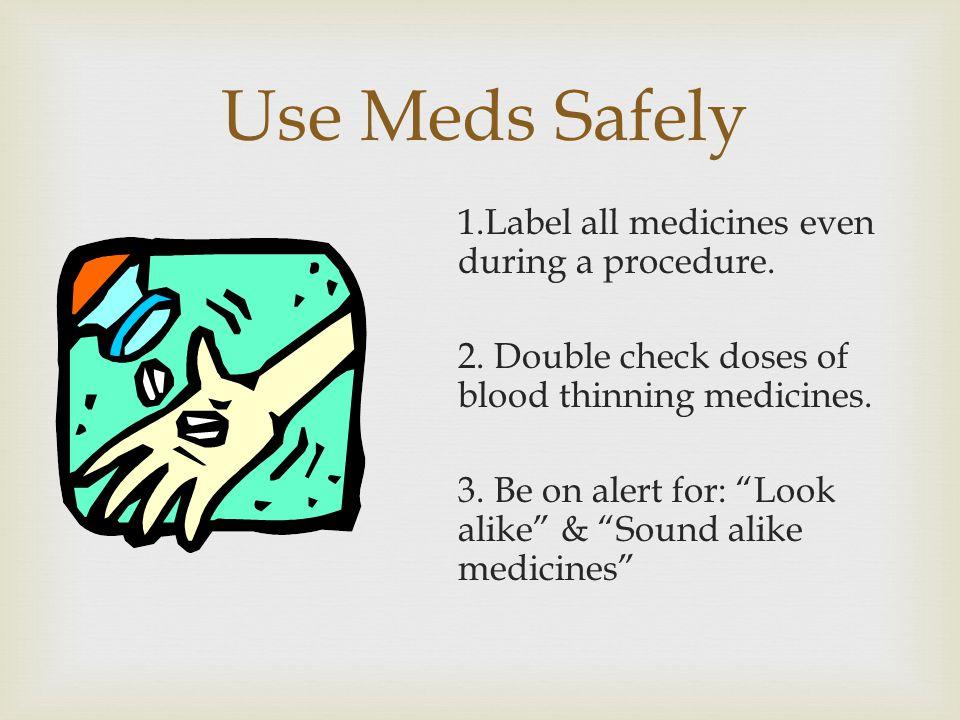 Use Meds Safely 1.Label all medicines even during a procedure.