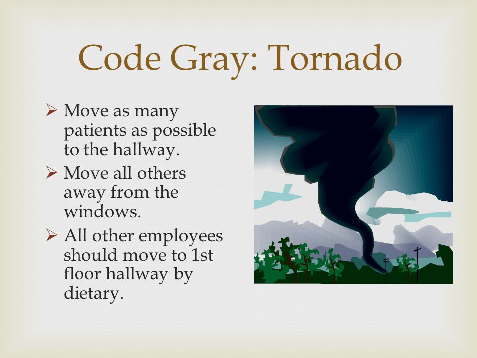 Code Gray: Tornado Move as many patients as possible to the hallway.