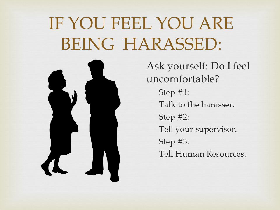 IF YOU FEEL YOU ARE BEING HARASSED: