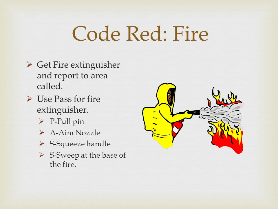 Code Red: Fire Get Fire extinguisher and report to area called.