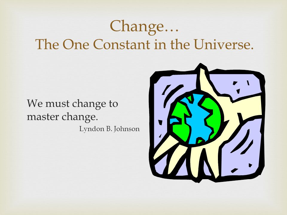 Change… The One Constant in the Universe.