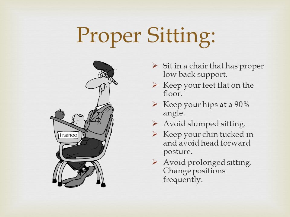 Proper Sitting: Sit in a chair that has proper low back support.