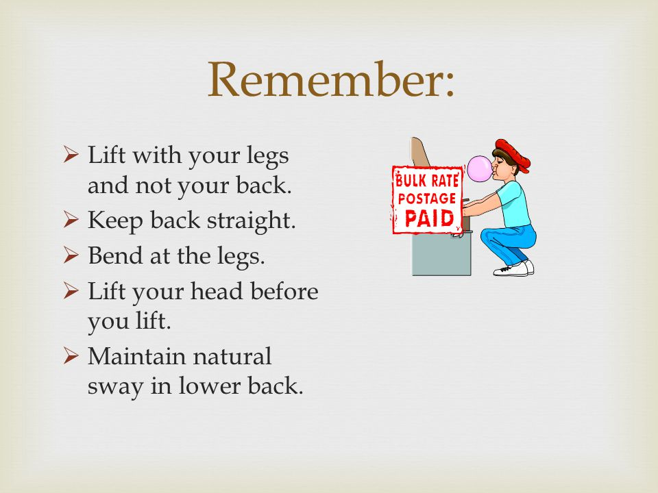 Remember: Lift with your legs and not your back. Keep back straight.
