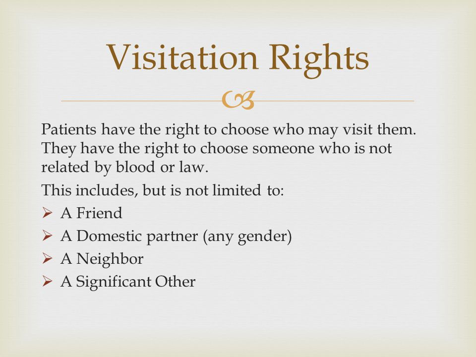Visitation Rights Patients have the right to choose who may visit them. They have the right to choose someone who is not related by blood or law.