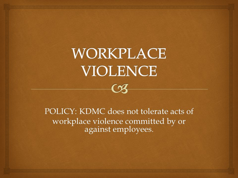 WORKPLACE VIOLENCE POLICY: KDMC does not tolerate acts of