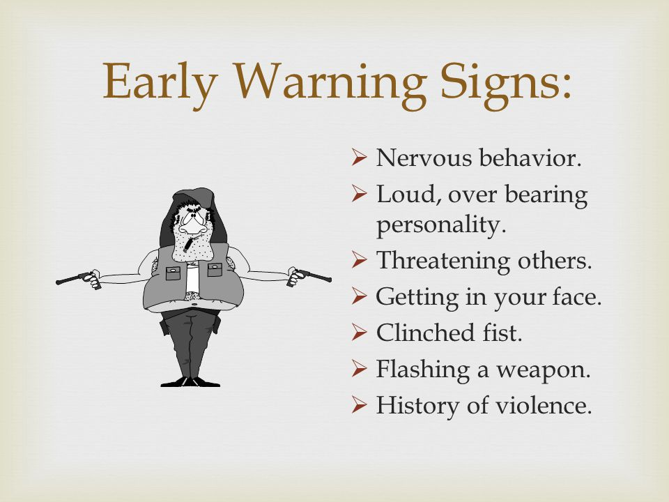 Early Warning Signs: Nervous behavior. Loud, over bearing personality.