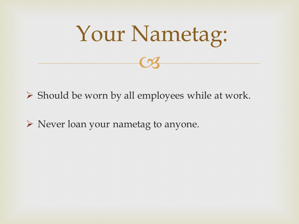 Your Nametag: Should be worn by all employees while at work.