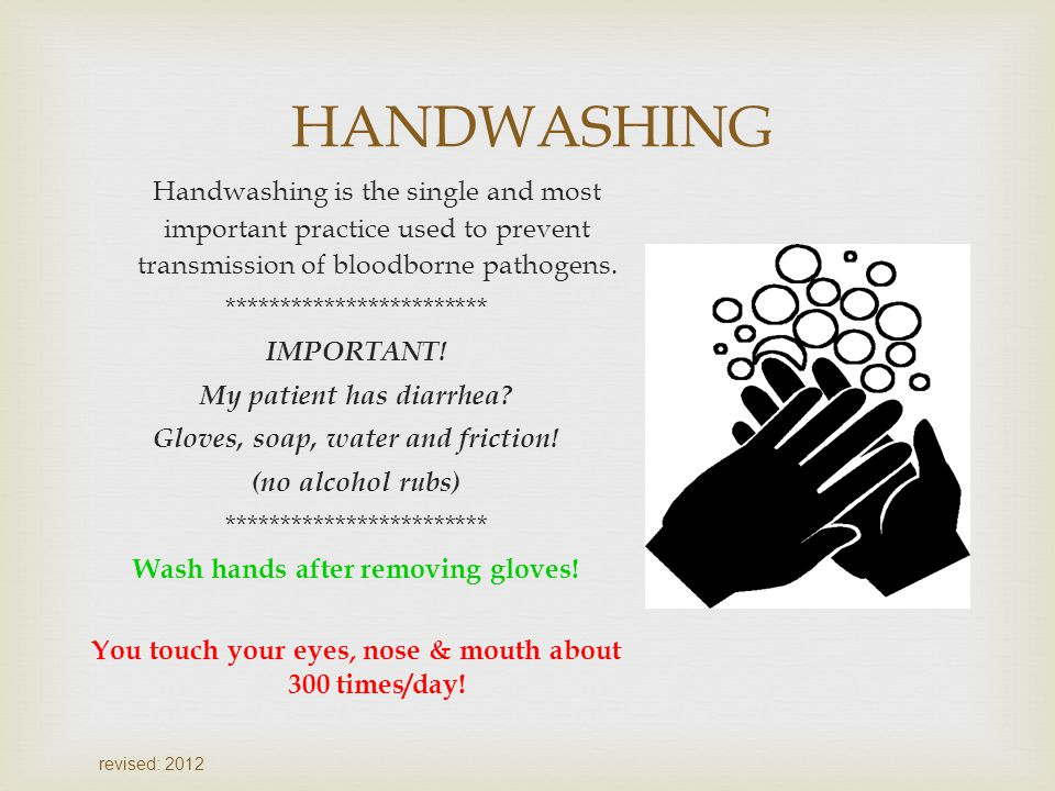 HANDWASHING Handwashing is the single and most important practice used to prevent transmission of bloodborne pathogens.