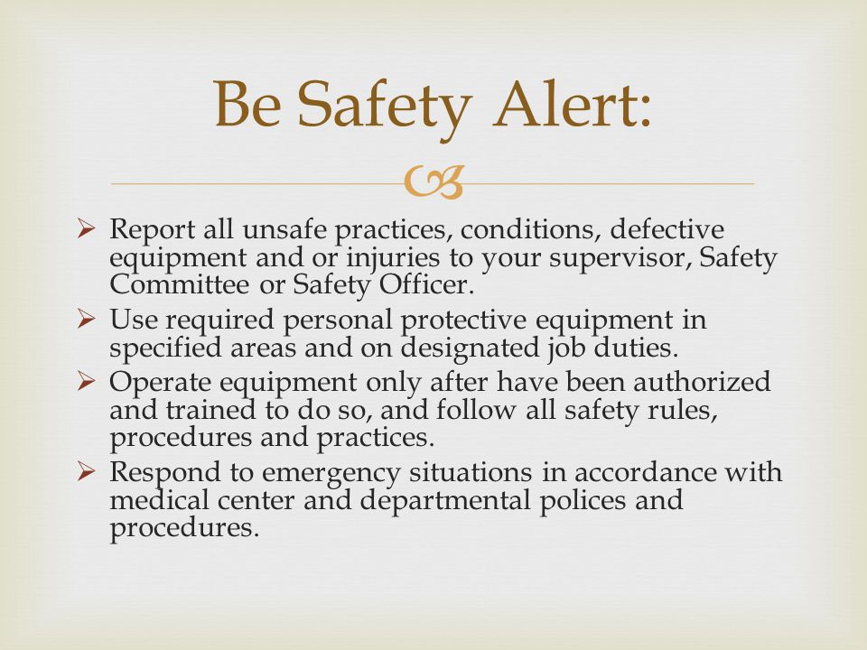 Be Safety Alert: Report all unsafe practices, conditions, defective equipment and or injuries to your supervisor, Safety Committee or Safety Officer.