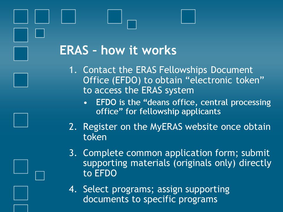 ERAS – how it works Contact the ERAS Fellowships Document Office (EFDO) to obtain electronic token to access the ERAS system.