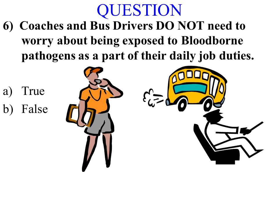 QUESTION 6) Coaches and Bus Drivers DO NOT need to worry about being exposed to Bloodborne pathogens as a part of their daily job duties.