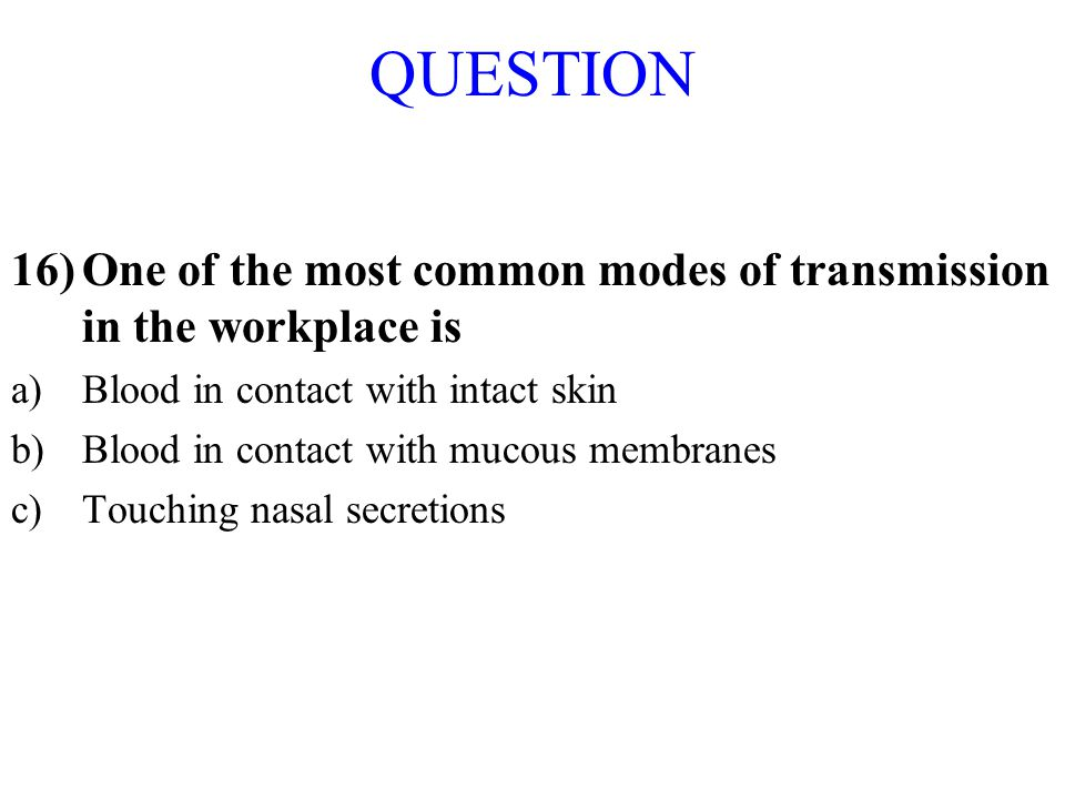 QUESTION One of the most common modes of transmission in the workplace is. Blood in contact with intact skin.