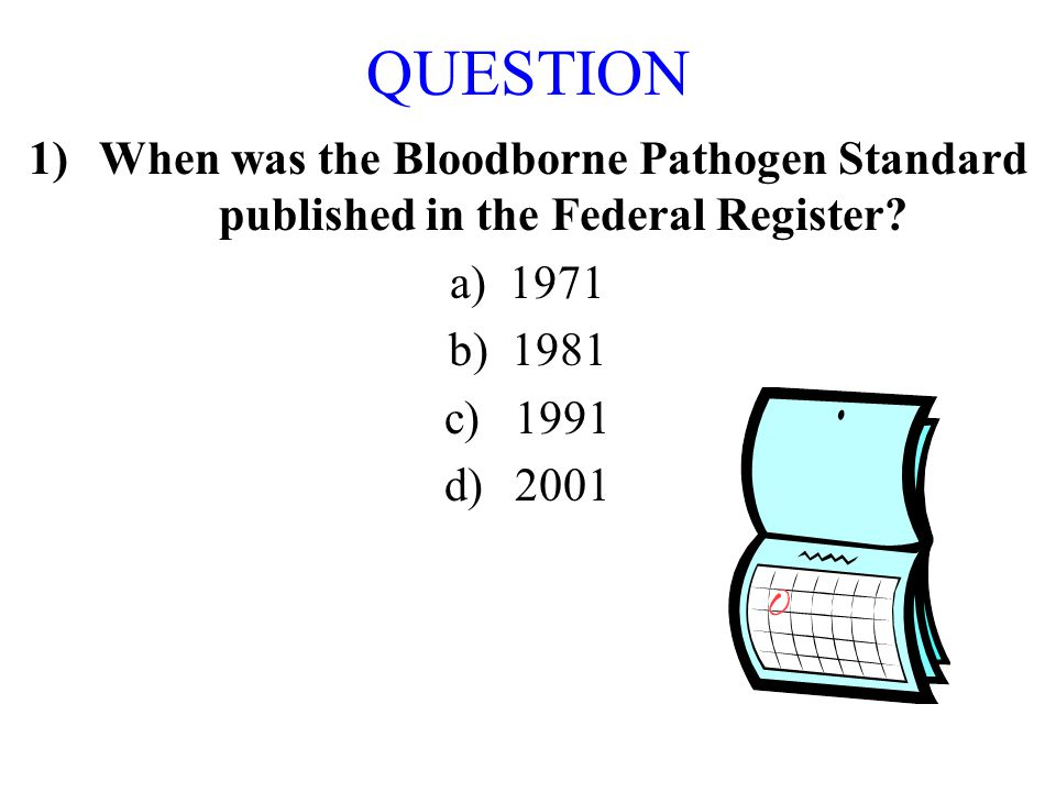 QUESTION When was the Bloodborne Pathogen Standard published in the Federal Register a) 1971. b) 1981.