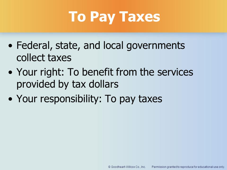 To Pay Taxes Federal, state, and local governments collect taxes