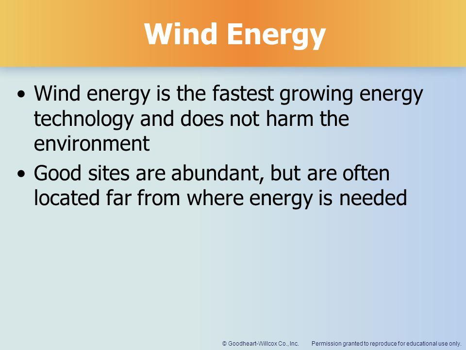 Wind Energy Wind energy is the fastest growing energy technology and does not harm the environment.