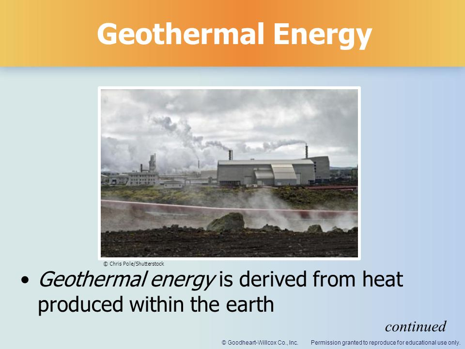 Geothermal Energy © Chris Pole/Shutterstock. Geothermal energy is derived from heat produced within the earth.