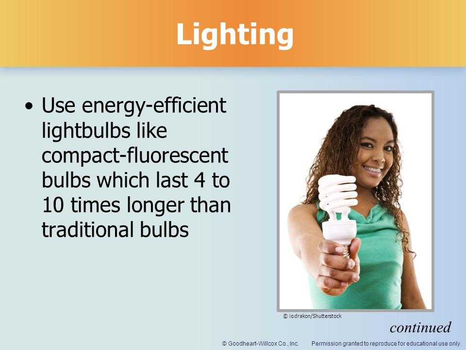 Lighting Use energy-efficient lightbulbs like compact-fluorescent bulbs which last 4 to 10 times longer than traditional bulbs.