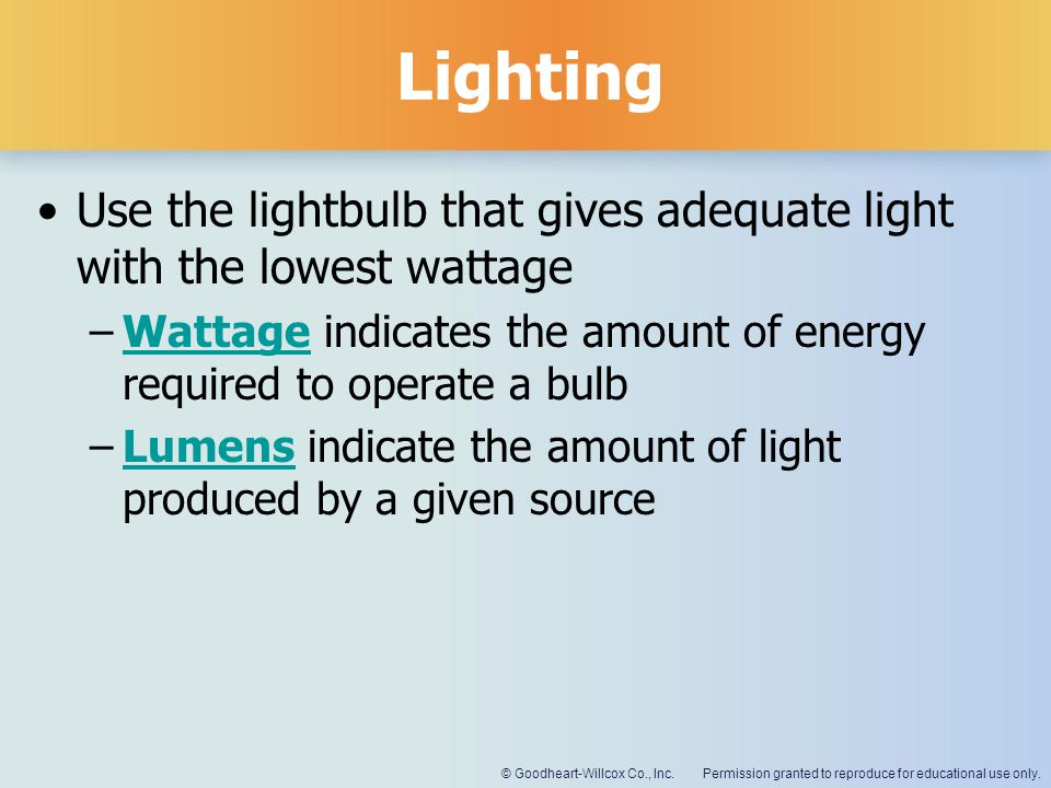Lighting Use the lightbulb that gives adequate light with the lowest wattage. Wattage indicates the amount of energy required to operate a bulb.