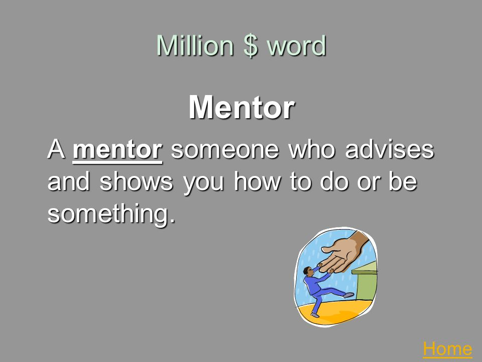Million $ word Mentor A mentor someone who advises and shows you how to do or be something. Home
