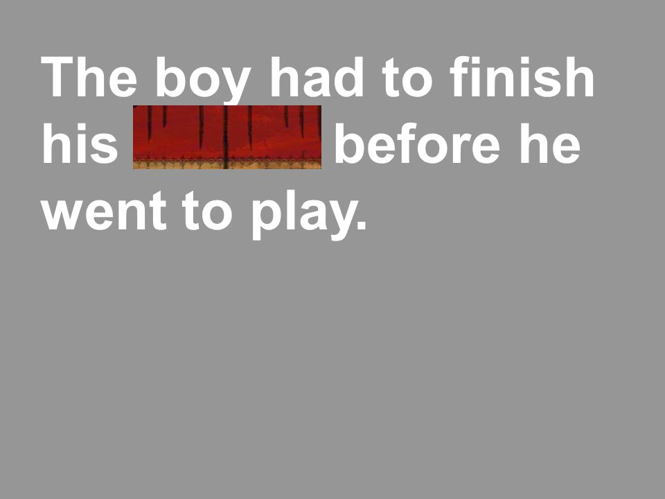 The boy had to finish his chores before he went to play.