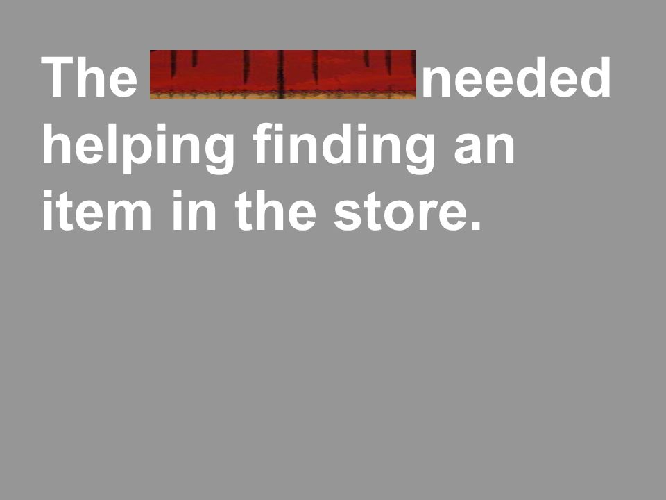The customer needed helping finding an item in the store.