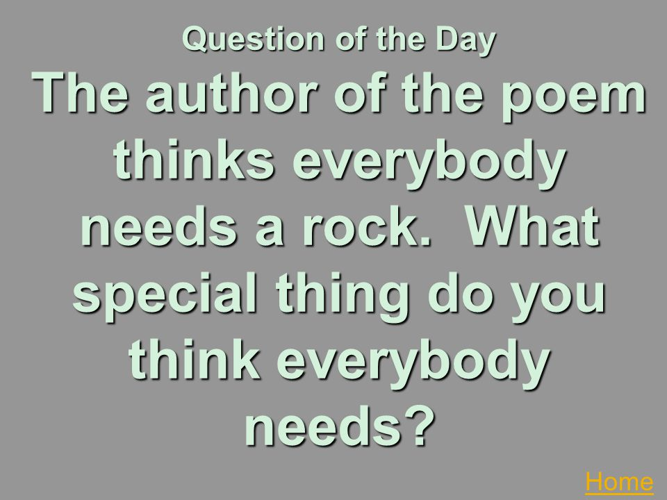 Question of the Day The author of the poem thinks everybody needs a rock. What special thing do you think everybody needs