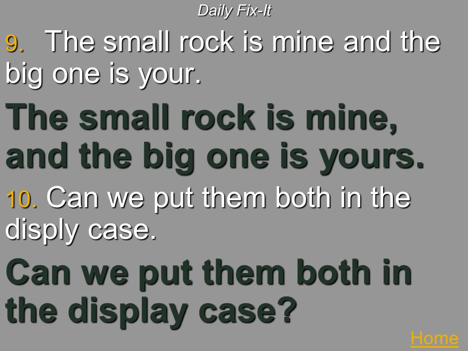 The small rock is mine, and the big one is yours.