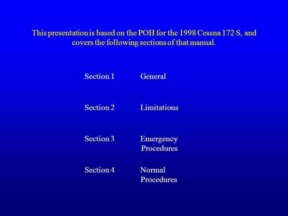 This presentation is based on the POH for the 1998 Cessna 172 S, and covers the following sections of that manual.