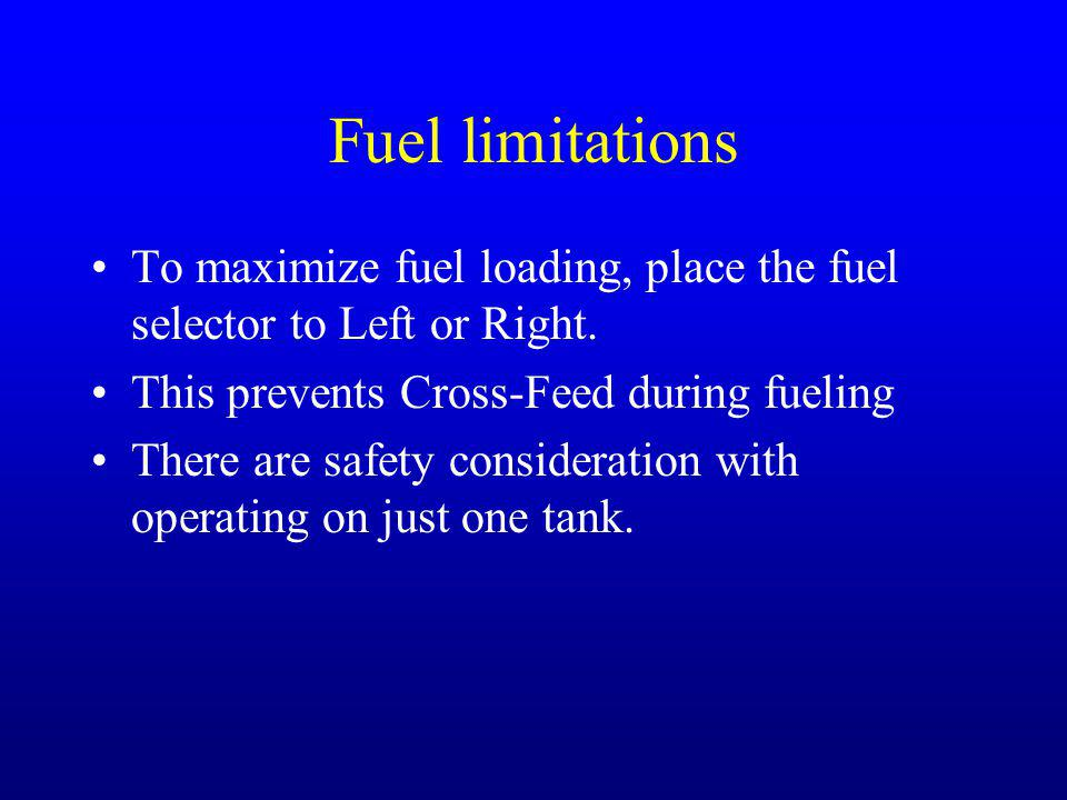 Fuel limitations To maximize fuel loading, place the fuel selector to Left or Right. This prevents Cross-Feed during fueling.