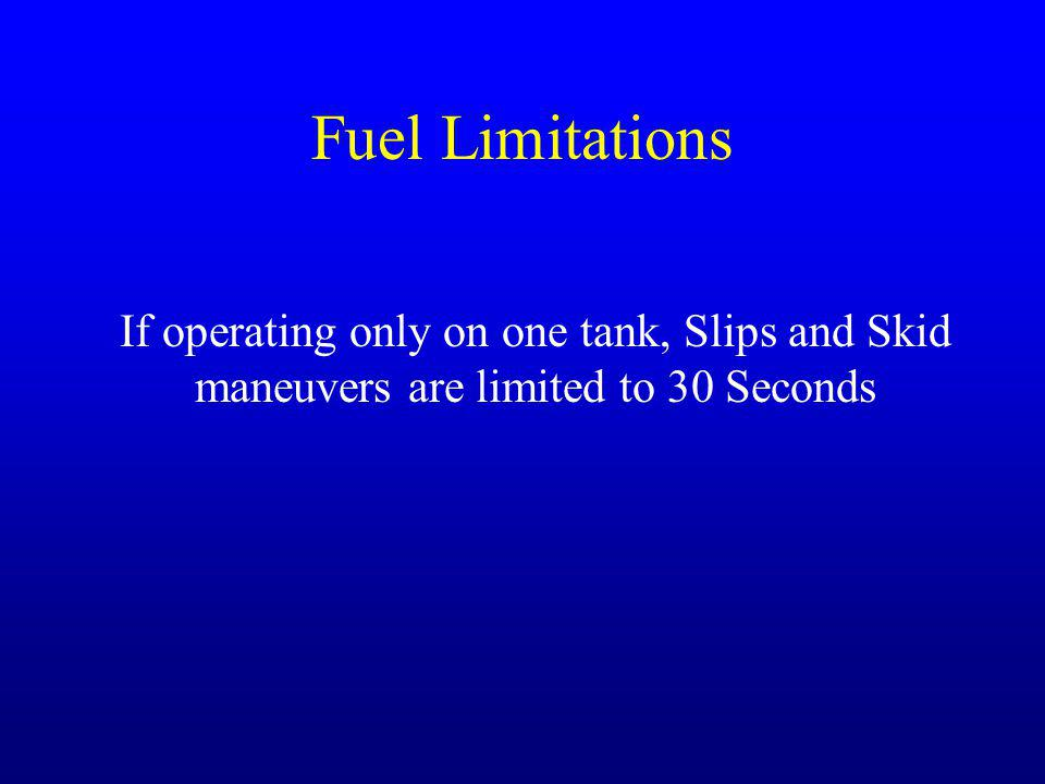 Fuel Limitations If operating only on one tank, Slips and Skid maneuvers are limited to 30 Seconds