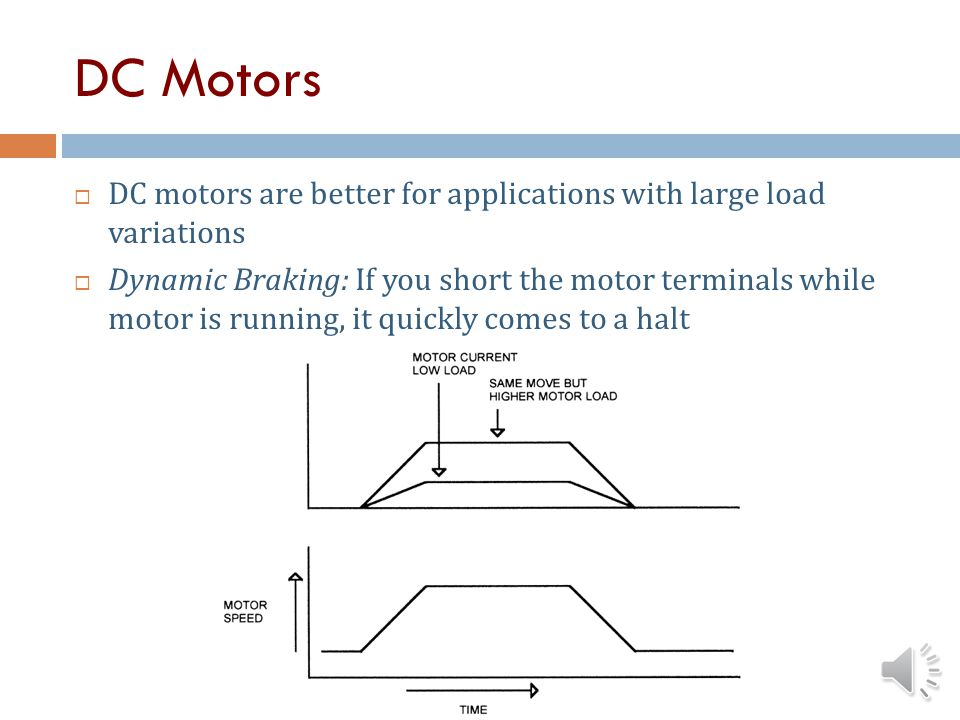 DC Motors DC motors are better for applications with large load variations.