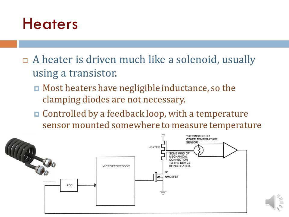Heaters A heater is driven much like a solenoid, usually using a transistor.