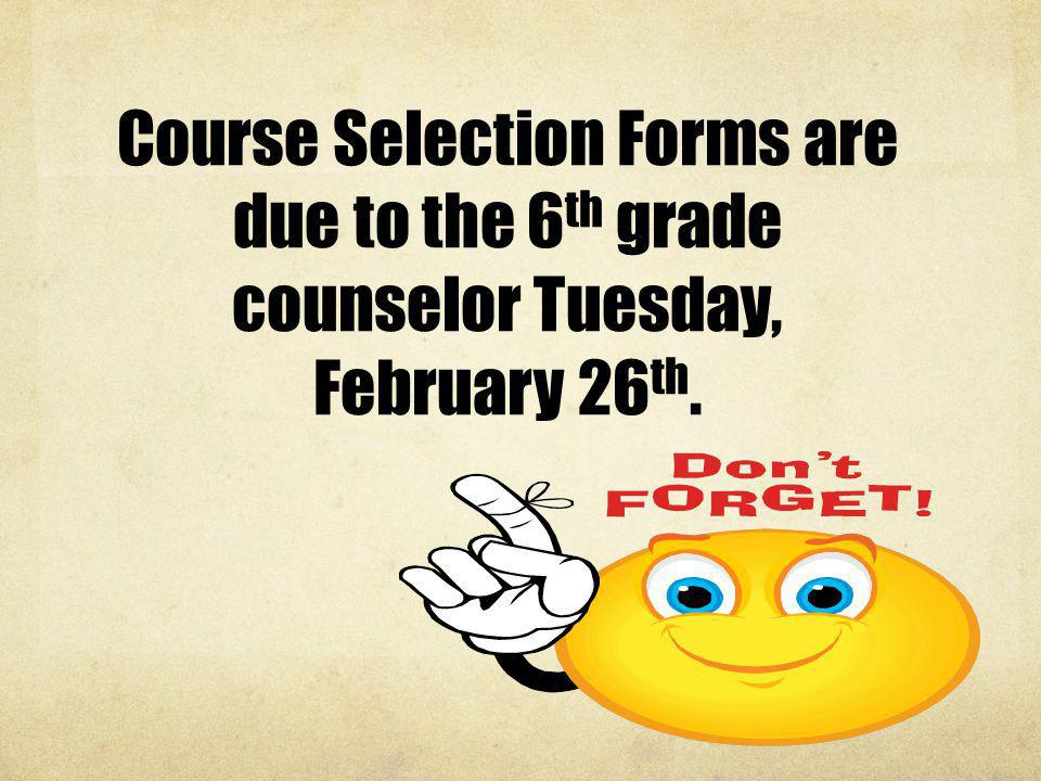 Course Selection Forms are due to the 6th grade counselor Tuesday, February 26th.